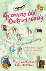 Growing Old Outrageously - A memoir of travel, food and friendship ebook by Hilary Linstead,Elisabeth Davies