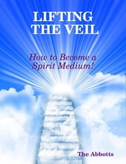 Lifting the Veil - How to Become a Spirit Medium! ebook by The Abbotts