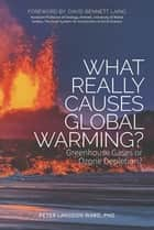 What Really Causes Global Warming? ebook by Peter Langdon Ward, Ph.D,David Bennett Laing