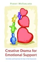 Creative Drama for Emotional Support - Activities and Exercises for Use in the Classroom ebook by Penny McFarlane, Sylvia Wheadon