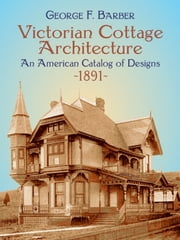 Victorian Cottage Architecture - An American Catalog of Designs, 1891 ebook by George F. Barber