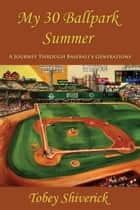 My 30 Ballpark Summer: A Journey Through Baseball's Generations ebook by Tobey Shiverick