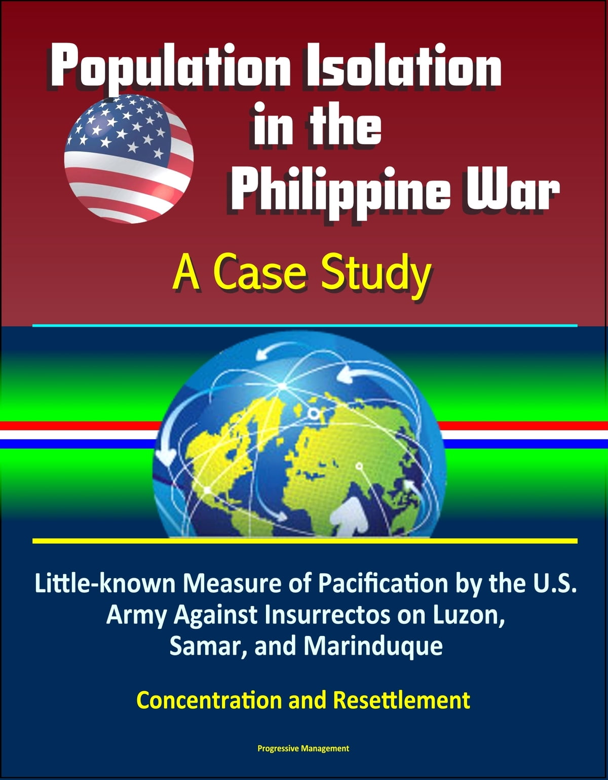 Population Isolation in the Philippine War: A Case Study - Little-known  Measure of Pacification by the U S  Army Against Insurrectos on Luzon,  Samar,