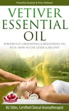 Vetiver Essential Oil Powerfully Grounding & Reassuring Oil Plus+ How to Use Guide & Recipes! - Healing with Essential Oil ebook by