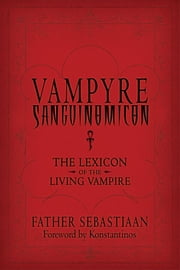 Vampyre Sanguinomicon - The Lexicon of the Living Vampire ebook by Father Sebastiaan,Konstantinos
