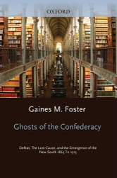 Ghosts of the Confederacy - Defeat, the Lost Cause, and the Emergence of the New South, 1865-1913 ebook by Gaines M. Foster