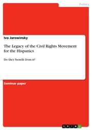 The Legacy of the Civil Rights Movement for the Hispanics - Do they benefit from it? ebook by Ivo Jarowinsky