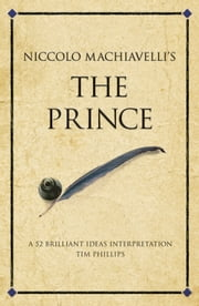 Niccolo Machiavelli's The Prince - A 52 brilliant ideas interpretation ebook by Tim Phillips