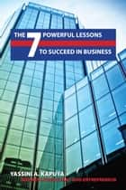 The 7 Powerful Lessons to Succeed in Business ebook by Yassini Kapuya