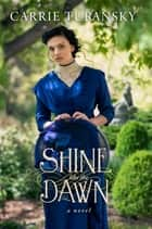 Shine Like the Dawn - A Novel ebook by Carrie Turansky