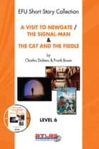 A Visit To Newgate & The Signal-Man & The Cat and The Fiddle - Level 6 ebook by Charles Dickens