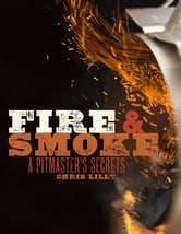 Fire and Smoke - A Pitmaster's Secrets ebook by Chris Lilly