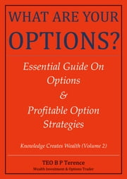 WHAT ARE YOUR OPTIONS? Essential Guide On Options & Profitable Option Strategies (Edition 1) ebook by B P Terence TEO
