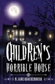 The Children's Horrible House ebook by N. Jane Quackenbush-Author