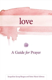Love: A Guide for Prayer ebook by Jacqueline Syrup Bergan,Sister Marie Schwan, CSJ