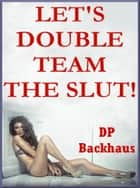 Let's Double Team the Slut ebook by DP Backhaus