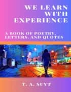 We Learn With Experience ebook by T. A. Suyt