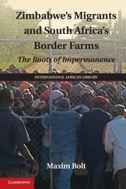Zimbabwe's Migrants and South Africa's Border Farms - The Roots of Impermanence ebook by Maxim Bolt