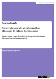 Unterrichtsstunde Membranaufbau (Biologie 11. Klasse Gymnasium) - Entwicklung einer Modellvorstellung zum Aufbau der Biomembran in Gruppenarbeit ebook by Kobo.Web.Store.Products.Fields.ContributorFieldViewModel