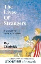 The Lives of Strangers - A Collection of Stories from Storyoftheweek ebook by Roy Chadwick