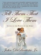 Tell Them That I Love Them - Living in the Power of the Spirit ebook by John DiBattista Jr.