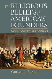 The Religious Beliefs of America's Founders - Reason, Revelation, and Revolution ebook by Gregg L. Frazer