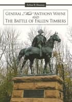 "General ""Mad"" Anthony Wayne & The Battle of Fallen Timbers ebook by Arthur R. Bauman"