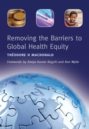 Removing the Barriers to Global Health Equity ebook by MacDonald, Theodore H.