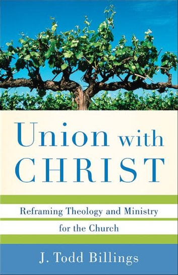 Union with Christ - Reframing Theology and Ministry for the Church ebook by J. Todd Billings