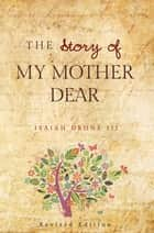 The Story of My Mother Dear Revised - A Tribute to all Mothers ebook by Isaiah Drone III