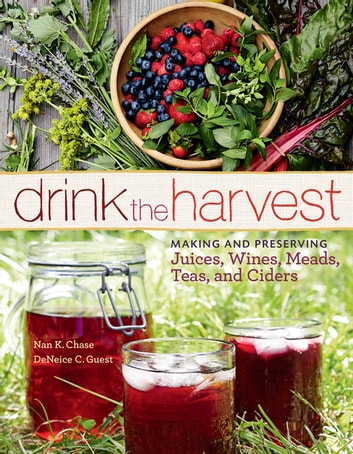 Drink the Harvest - Making and Preserving Juices, Wines, Meads, Teas, and Ciders ebook by Nan K. Chase,DeNeice C. Guest