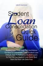 Student Loan Consolidation Quick Guide - Student Loan Debt Help Tips And Advice On How To Consolidate Debt, Student Loan Default, How To Refinance Student Loans So You Can Get Student Loan Relief And Start Out Your Life Debt-Free ebook by Jodie W. Hammond