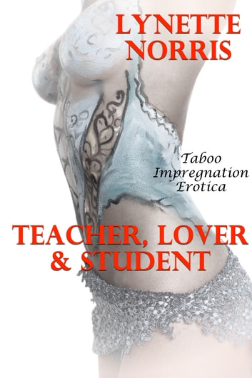 Teacher, Lover And Student (Taboo Impregnation Erotica) ebook by Lynette Norris
