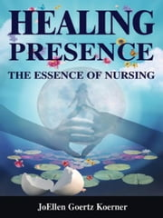 Healing Presence: The Essence of Nursing ebook by Koerner, JoEllen Goertz, RN, PhD, FAAN