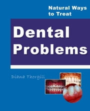 Natural Ways to Treat Dental Problems ebook by Diana Thorgill