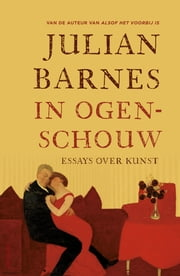In ogenschouw - essays over kunst ebook by Julian Barnes, Jan Braks, Jelle Noorman