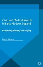 Civic and Medical Worlds in Early Modern England - Performing Barbery and Surgery ebook by E. Decamp