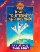 Jesus--to Eternity and Beyond! ebook by Kay Arthur,Janna Arndt
