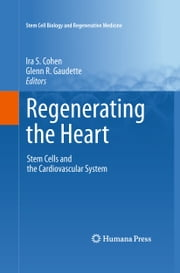 Regenerating the Heart - Stem Cells and the Cardiovascular System ebook by Ira S. Cohen,Glenn R. Gaudette
