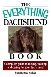 The Everything Daschund Book: A Complete Guide To Raising, Training, And Caring For Your Daschund ebook by Joan Hustace Walker