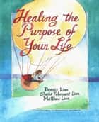 Healing the Purpose of Your Life ebook by Sheila Fabricant Linn, Dennis Linn, Matthew Linn,...