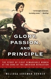 Glory, Passion, and Principle - The Story of Eight Remarkable Women at the Core of the American Revolution ebook by Melissa Lukeman Bohrer