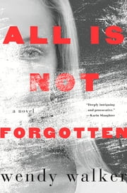 All Is Not Forgotten - A Novel ebook by Wendy Walker