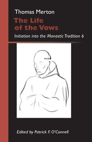 The Life of the Vows - Initiation into the Monastic Tradition ebook by Patrick F. O'Connell,Thomas Merton OCSO