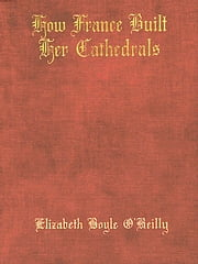 How France Built Her Cathedrals; A Study in the Twelfth and Thirteenth Centuries ebook by Elizabeth Boyle O'Reilly