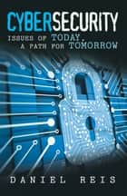 Cybersecurity - Issues of Today, a Path for Tomorrow ebook by Daniel Reis
