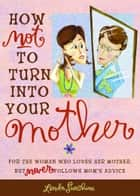 How Not to Turn into Your Mother ebook by Linda Sunshine