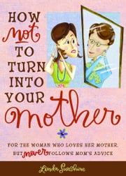 How Not to Turn into Your Mother - For the Woman Who Loves Her Mother but Never Follows Mom's Advice ebook by Linda Sunshine