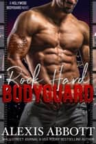 Rock Hard Bodyguard - A Hollywood Bodyguard Novel ebook by Alexis Abbott