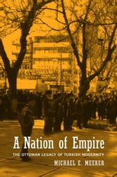 A Nation of Empire: The Ottoman Legacy of Turkish Modernity ebook by Meeker, Michael